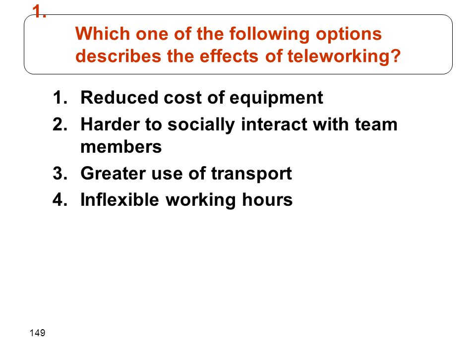 149 1.Reduced cost of equipment 2.Harder to socially interact with team members 3.Greater use of transport 4.Inflexible working hours 1. Which one of