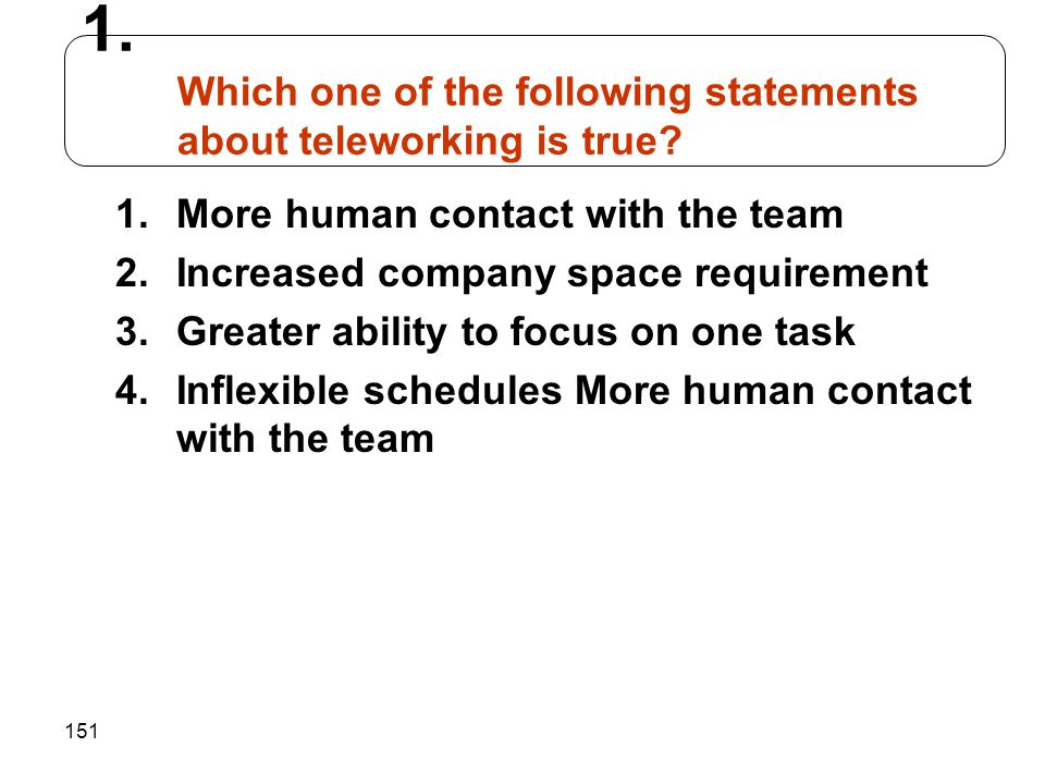 151 1.More human contact with the team 2.Increased company space requirement 3.Greater ability to focus on one task 4.Inflexible schedules More human