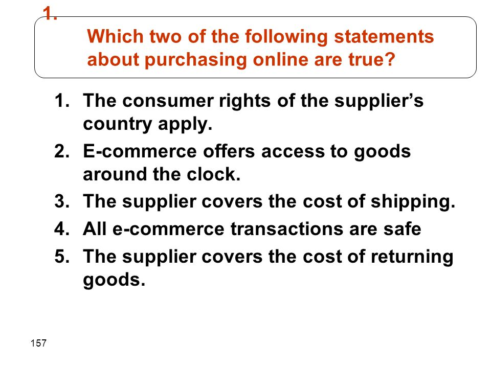 157 1. Which two of the following statements about purchasing online are true? 1.The consumer rights of the supplier's country apply. 2.E-commerce off