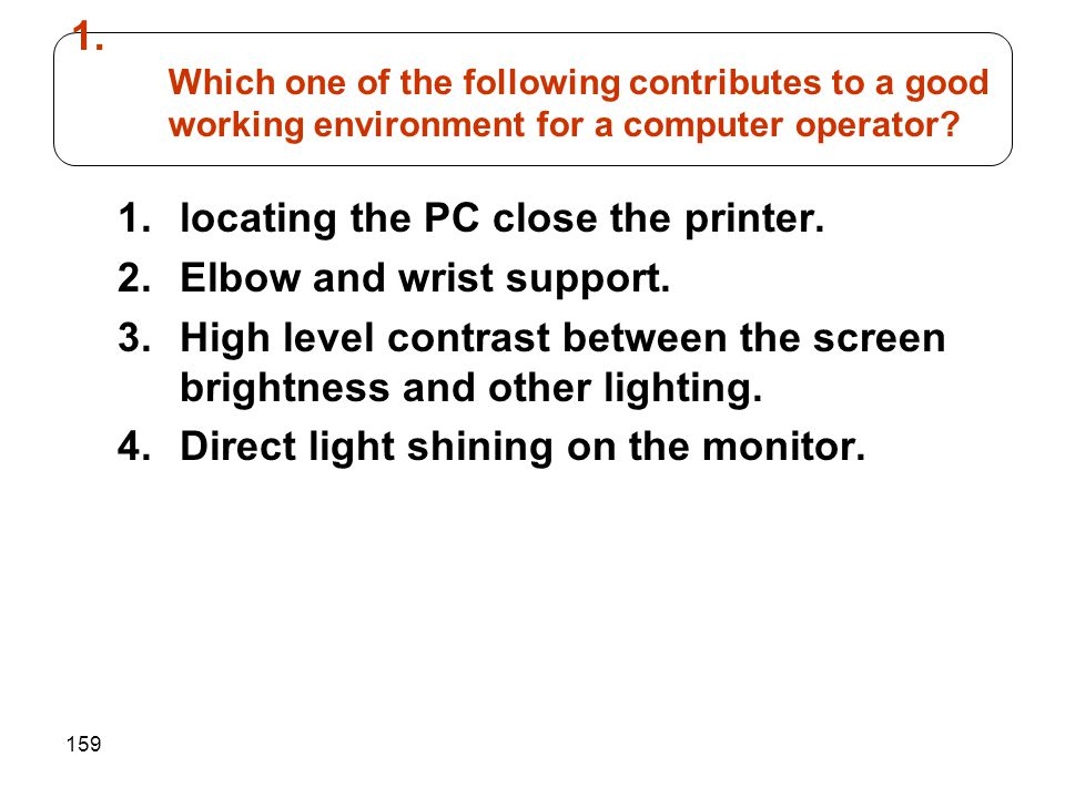 159 1.locating the PC close the printer. 2.Elbow and wrist support. 3.High level contrast between the screen brightness and other lighting. 4.Direct l