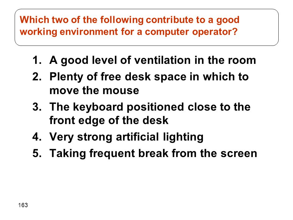 163 1.A good level of ventilation in the room 2.Plenty of free desk space in which to move the mouse 3.The keyboard positioned close to the front edge