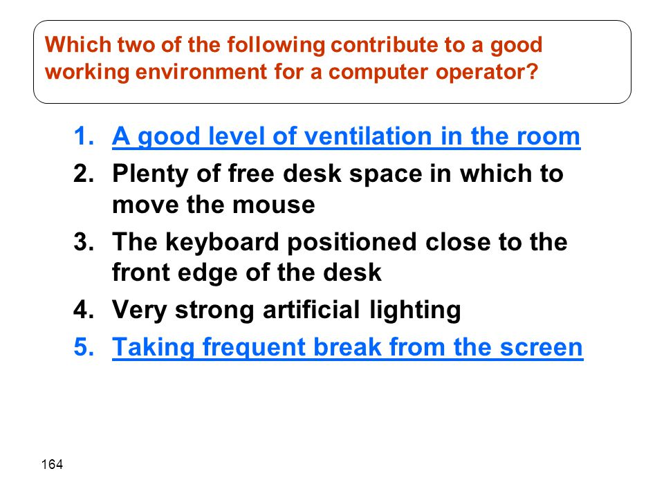 164 1.A good level of ventilation in the room 2.Plenty of free desk space in which to move the mouse 3.The keyboard positioned close to the front edge