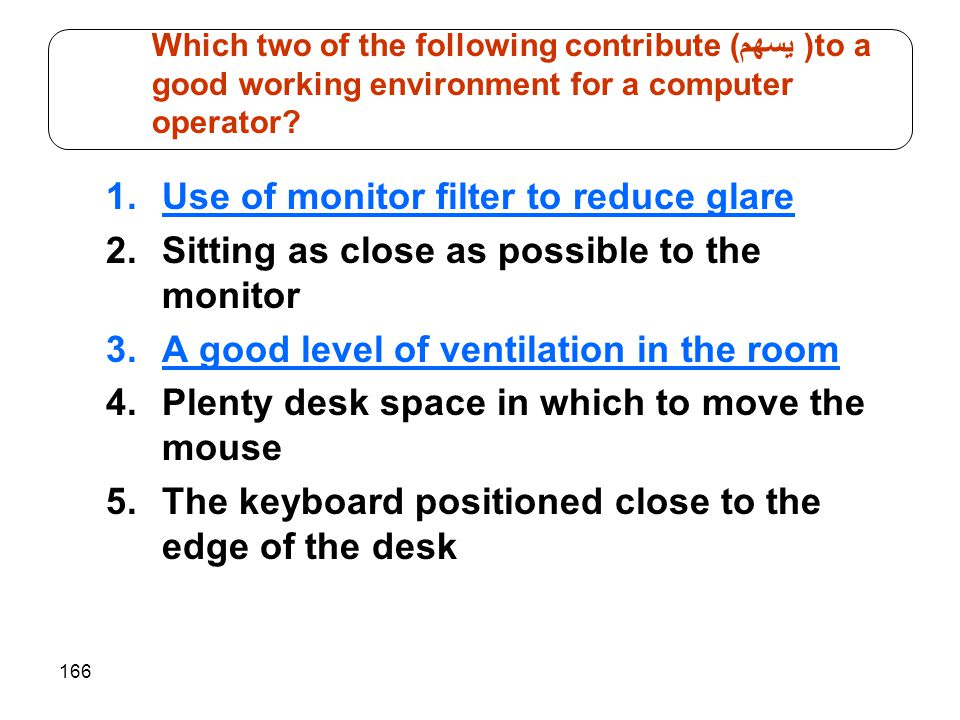 166 1.Use of monitor filter to reduce glare 2.Sitting as close as possible to the monitor 3.A good level of ventilation in the room 4.Plenty desk spac