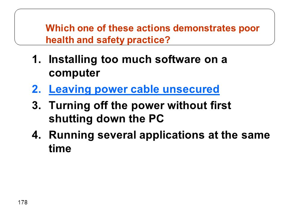 178 1.Installing too much software on a computer 2.Leaving power cable unsecured 3.Turning off the power without first shutting down the PC 4.Running several applications at the same time Which one of these actions demonstrates poor health and safety practice