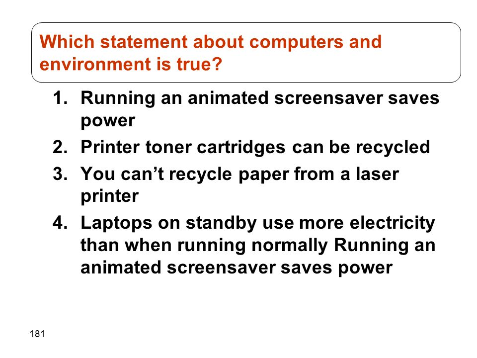 181 1.Running an animated screensaver saves power 2.Printer toner cartridges can be recycled 3.You can't recycle paper from a laser printer 4.Laptops