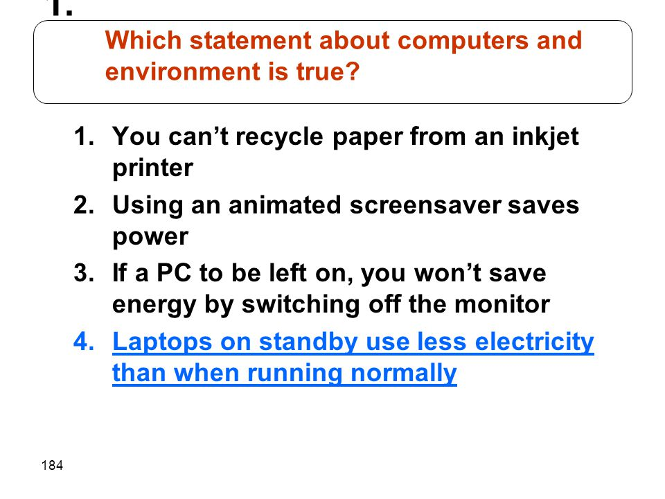 184 1.You can't recycle paper from an inkjet printer 2.Using an animated screensaver saves power 3.If a PC to be left on, you won't save energy by switching off the monitor 4.Laptops on standby use less electricity than when running normally 1.