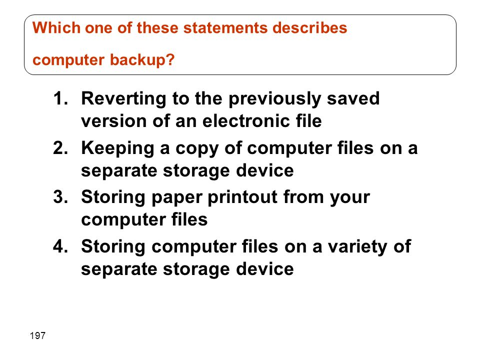 197 1.Reverting to the previously saved version of an electronic file 2.Keeping a copy of computer files on a separate storage device 3.Storing paper