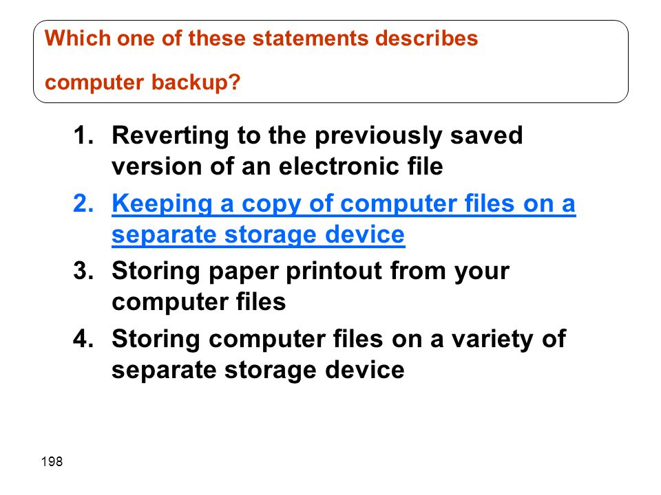 198 1.Reverting to the previously saved version of an electronic file 2.Keeping a copy of computer files on a separate storage device 3.Storing paper