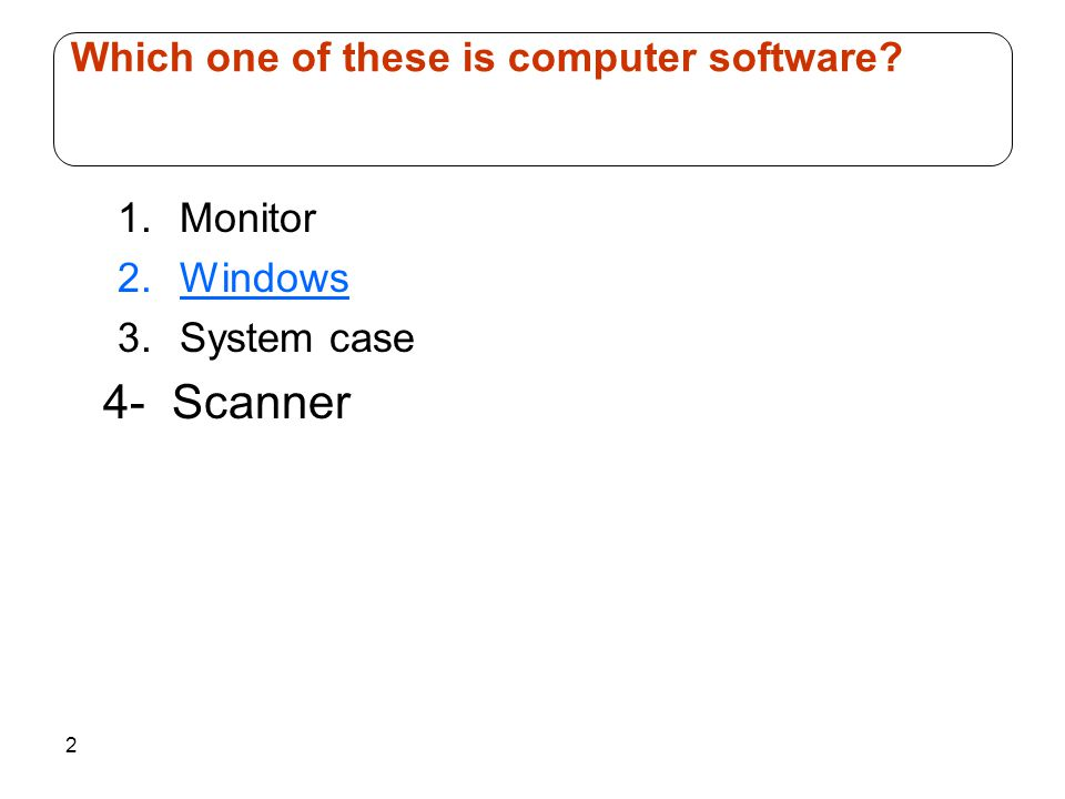 2 1.Monitor 2.Windows 3.System case 4- Scanner Which one of these is computer software