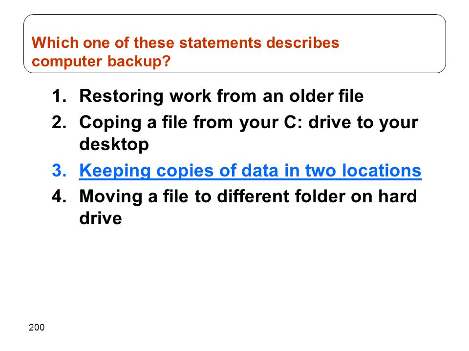 200 1.Restoring work from an older file 2.Coping a file from your C: drive to your desktop 3.Keeping copies of data in two locations 4.Moving a file t