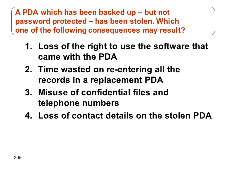 205 1.Loss of the right to use the software that came with the PDA 2.Time wasted on re-entering all the records in a replacement PDA 3.Misuse of confi