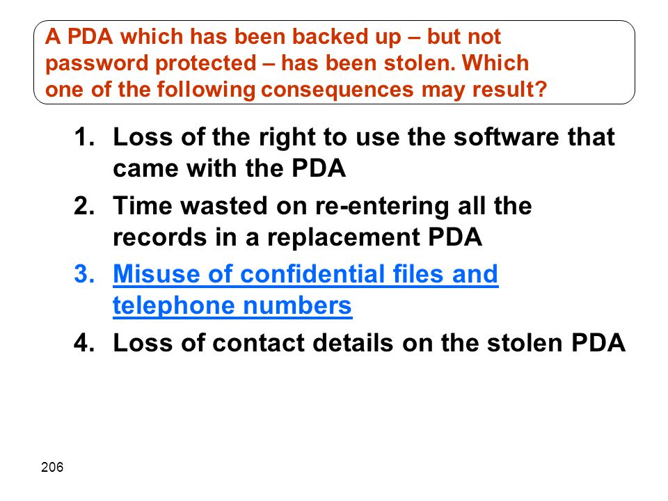 206 1.Loss of the right to use the software that came with the PDA 2.Time wasted on re-entering all the records in a replacement PDA 3.Misuse of confidential files and telephone numbers 4.Loss of contact details on the stolen PDA A PDA which has been backed up – but not password protected – has been stolen.