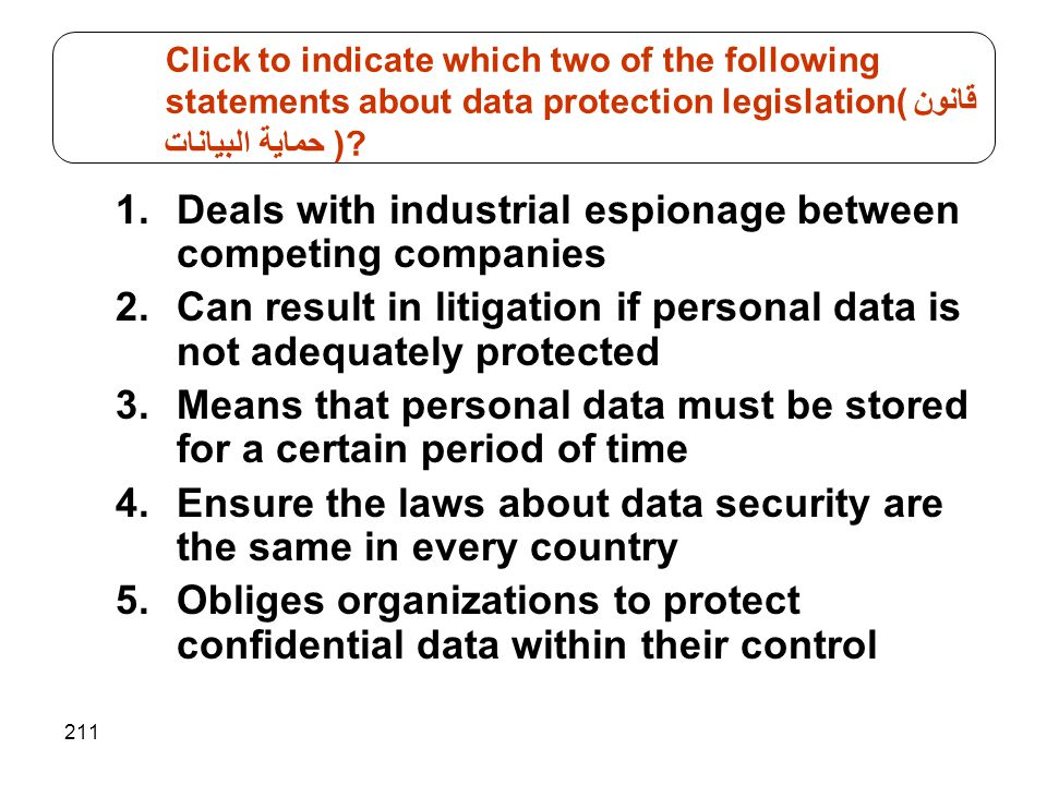 211 1.Deals with industrial espionage between competing companies 2.Can result in litigation if personal data is not adequately protected 3.Means that personal data must be stored for a certain period of time 4.Ensure the laws about data security are the same in every country 5.Obliges organizations to protect confidential data within their control Click to indicate which two of the following statements about data protection legislation(قانون حماية البيانات )