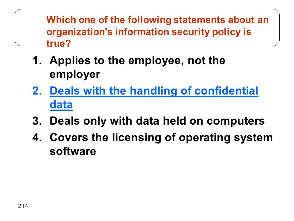 214 1.Applies to the employee, not the employer 2.Deals with the handling of confidential data 3.Deals only with data held on computers 4.Covers the licensing of operating system software Which one of the following statements about an organization s information security policy is true