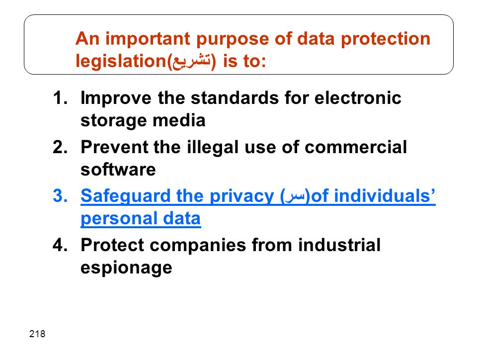 218 1.Improve the standards for electronic storage media 2.Prevent the illegal use of commercial software 3.Safeguard the privacy ((سرof individuals' personal data 4.Protect companies from industrial espionage An important purpose of data protection legislation(تشريع) is to: