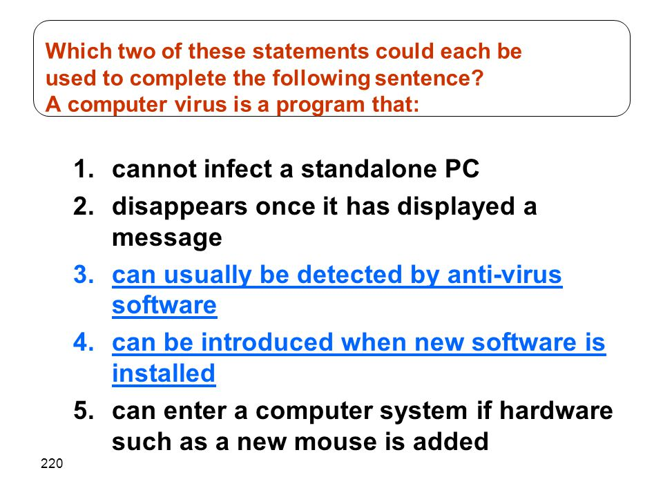 220 1.cannot infect a standalone PC 2.disappears once it has displayed a message 3.can usually be detected by anti-virus software 4.can be introduced when new software is installed 5.can enter a computer system if hardware such as a new mouse is added Which two of these statements could each be used to complete the following sentence.