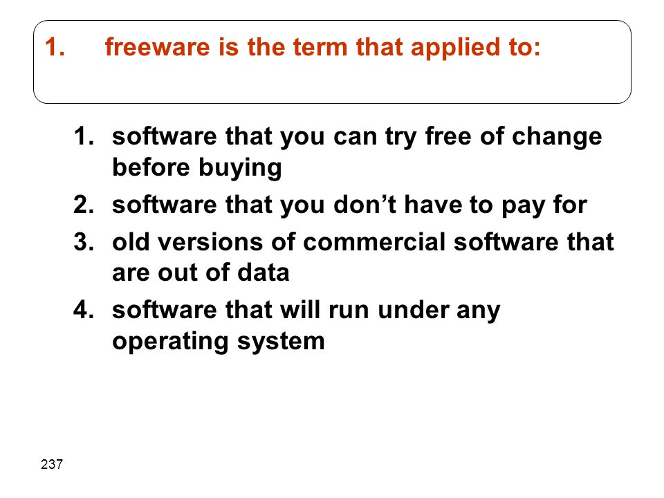 237 1.software that you can try free of change before buying 2.software that you don't have to pay for 3.old versions of commercial software that are