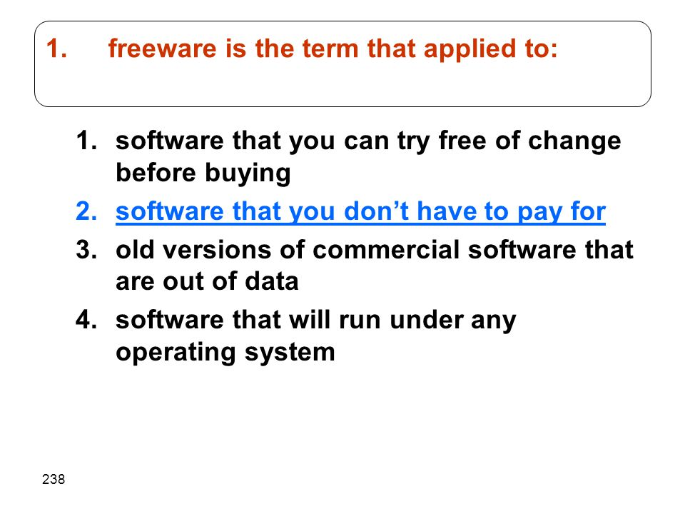 238 1.software that you can try free of change before buying 2.software that you don't have to pay for 3.old versions of commercial software that are out of data 4.software that will run under any operating system 1.freeware is the term that applied to: