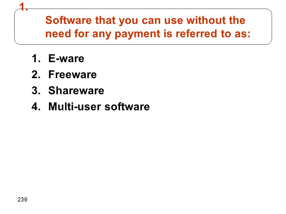 239 1.E-ware 2.Freeware 3.Shareware 4.Multi-user software 1. Software that you can use without the need for any payment is referred to as: