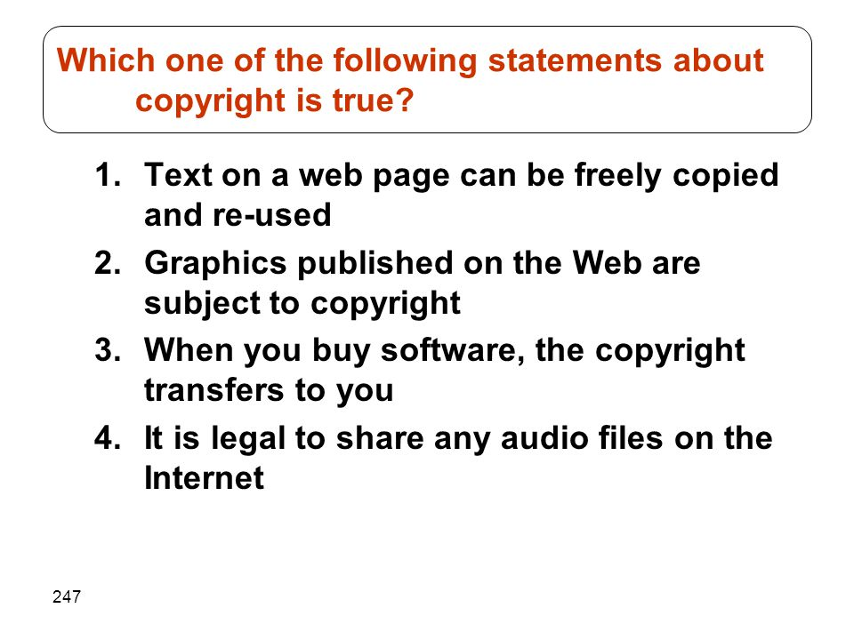 247 1.Text on a web page can be freely copied and re-used 2.Graphics published on the Web are subject to copyright 3.When you buy software, the copyright transfers to you 4.It is legal to share any audio files on the Internet Which one of the following statements about copyright is true