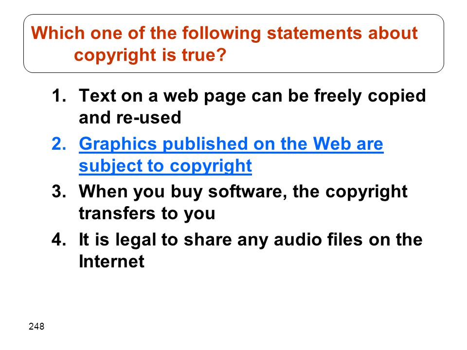 248 1.Text on a web page can be freely copied and re-used 2.Graphics published on the Web are subject to copyright 3.When you buy software, the copyri
