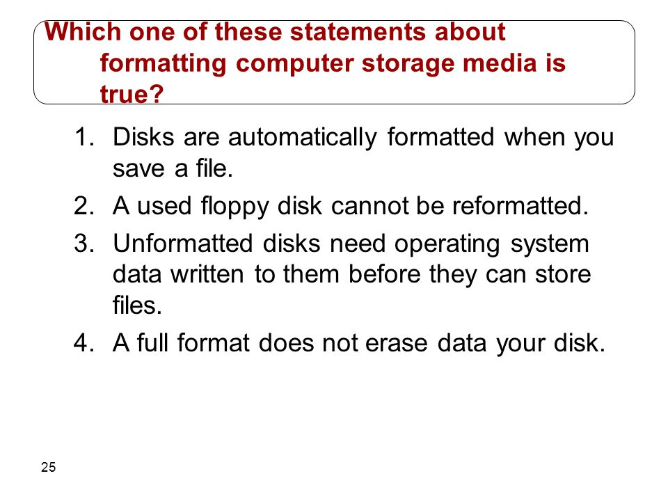 25 1.Disks are automatically formatted when you save a file. 2.A used floppy disk cannot be reformatted. 3.Unformatted disks need operating system dat
