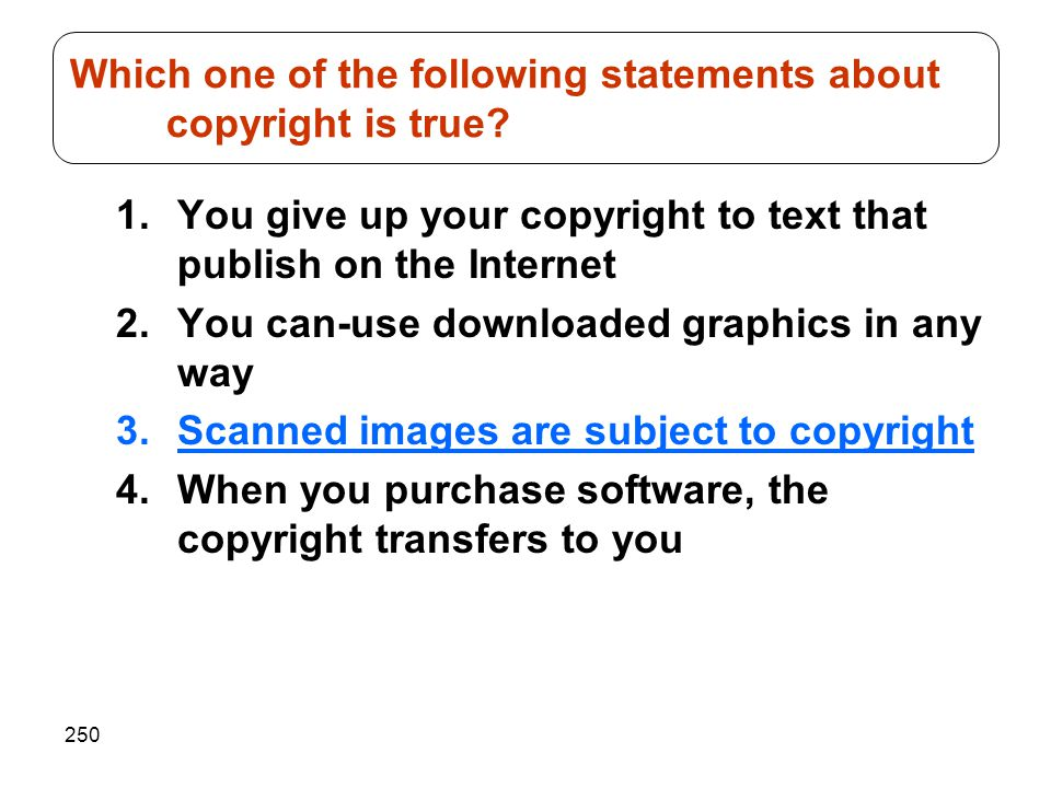 250 1.You give up your copyright to text that publish on the Internet 2.You can-use downloaded graphics in any way 3.Scanned images are subject to copyright 4.When you purchase software, the copyright transfers to you Which one of the following statements about copyright is true
