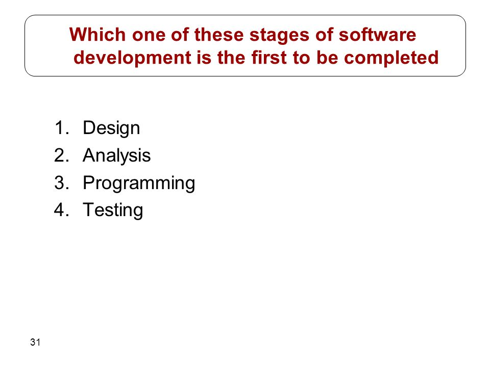 31 1.Design 2.Analysis 3.Programming 4.Testing Which one of these stages of software development is the first to be completed