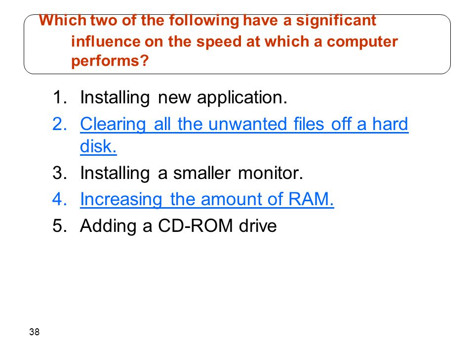 38 1.Installing new application. 2.Clearing all the unwanted files off a hard disk.