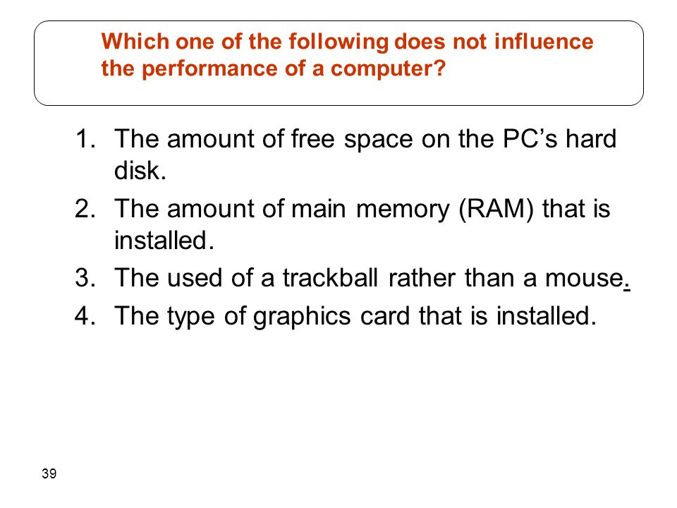 39 1.The amount of free space on the PC's hard disk. 2.The amount of main memory (RAM) that is installed. 3.The used of a trackball rather than a mous