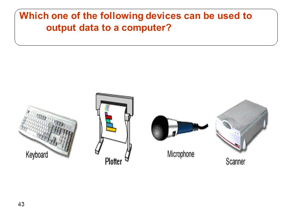 43 Which one of the following devices can be used to output data to a computer?