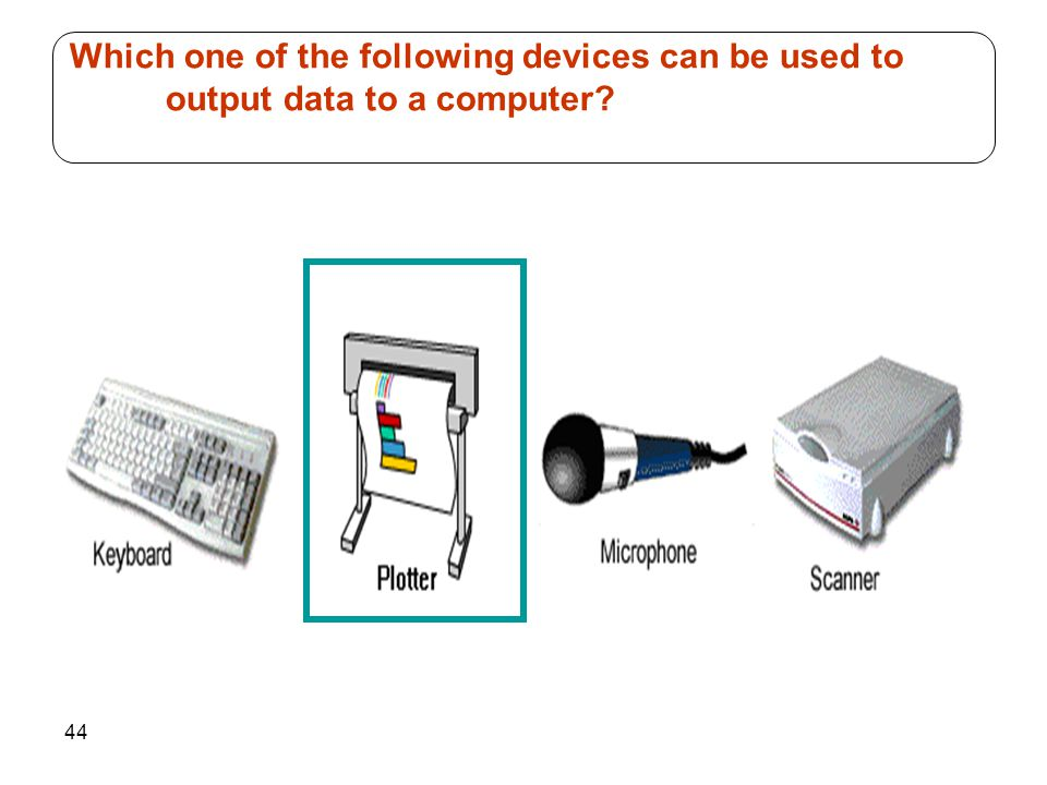 44 Which one of the following devices can be used to output data to a computer