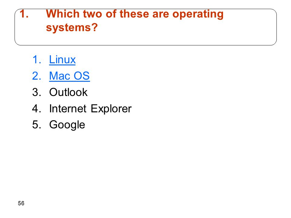 56 1.Linux 2.Mac OS 3.Outlook 4.Internet Explorer 5.Google 1.Which two of these are operating systems