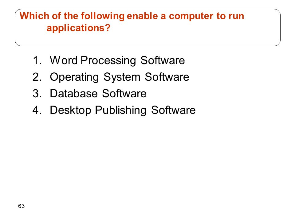 63 1.Word Processing Software 2.Operating System Software 3.Database Software 4.Desktop Publishing Software Which of the following enable a computer to run applications