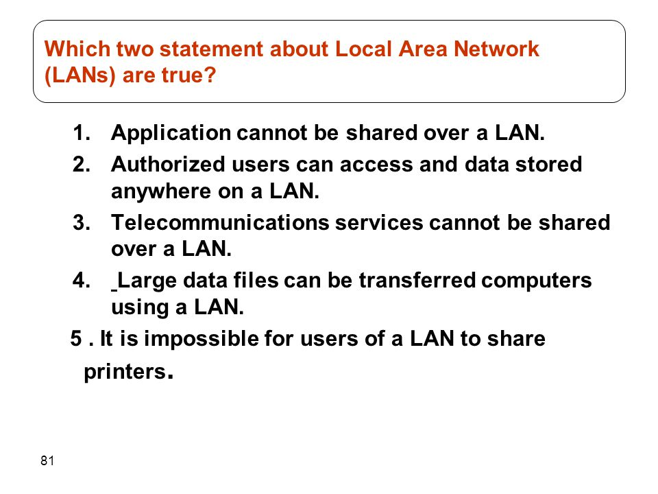 81 1.Application cannot be shared over a LAN. 2.Authorized users can access and data stored anywhere on a LAN. 3.Telecommunications services cannot be