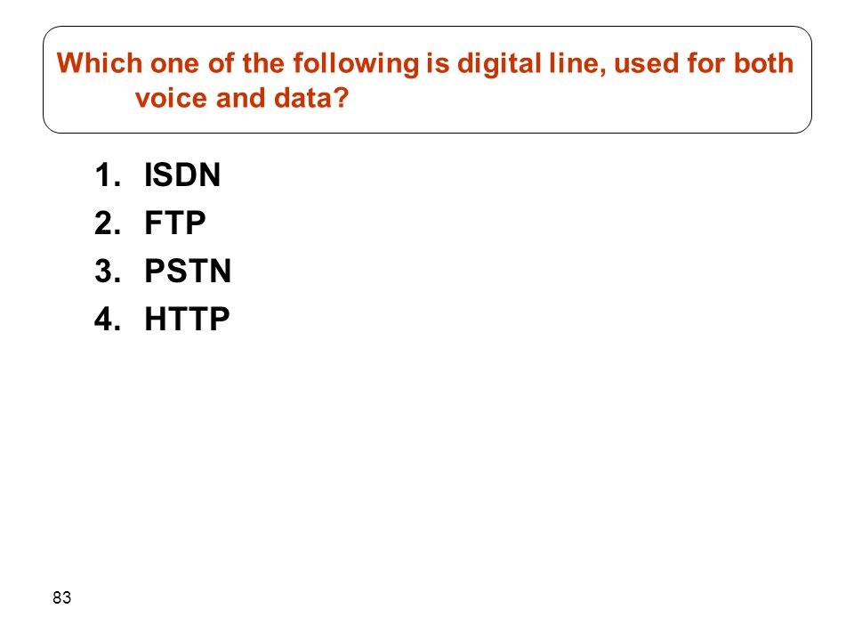 83 1.ISDN 2.FTP 3.PSTN 4.HTTP Which one of the following is digital line, used for both voice and data?