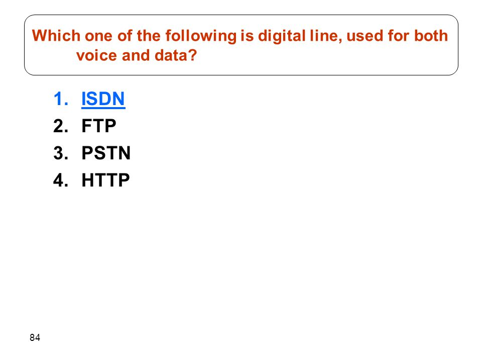 84 1.ISDN 2.FTP 3.PSTN 4.HTTP Which one of the following is digital line, used for both voice and data?