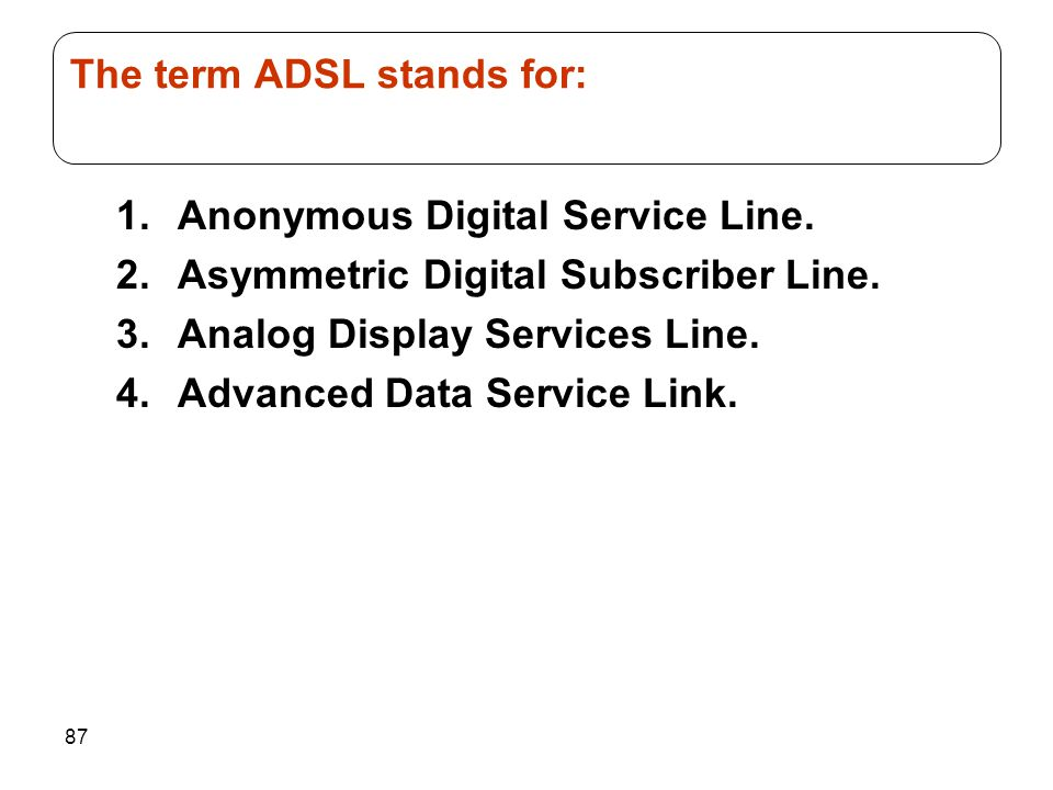87 1.Anonymous Digital Service Line. 2.Asymmetric Digital Subscriber Line.