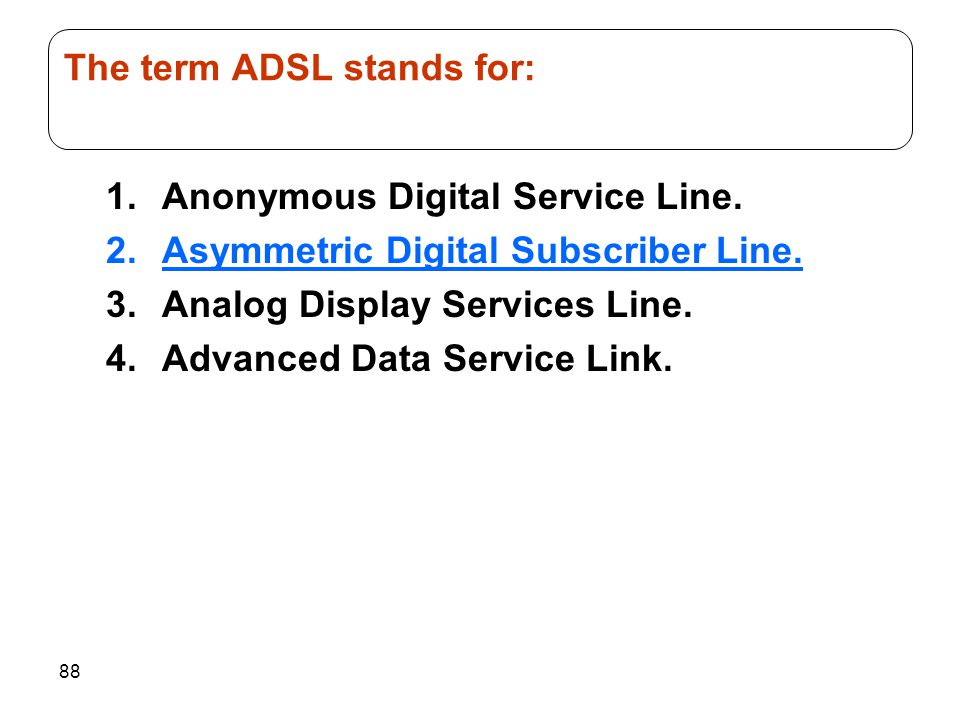 88 1.Anonymous Digital Service Line. 2.Asymmetric Digital Subscriber Line. 3.Analog Display Services Line. 4.Advanced Data Service Link. The term ADSL