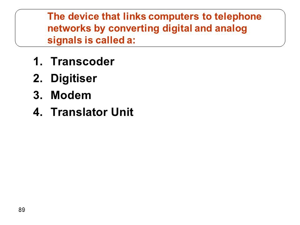 89 1.Transcoder 2.Digitiser 3.Modem 4.Translator Unit The device that links computers to telephone networks by converting digital and analog signals i