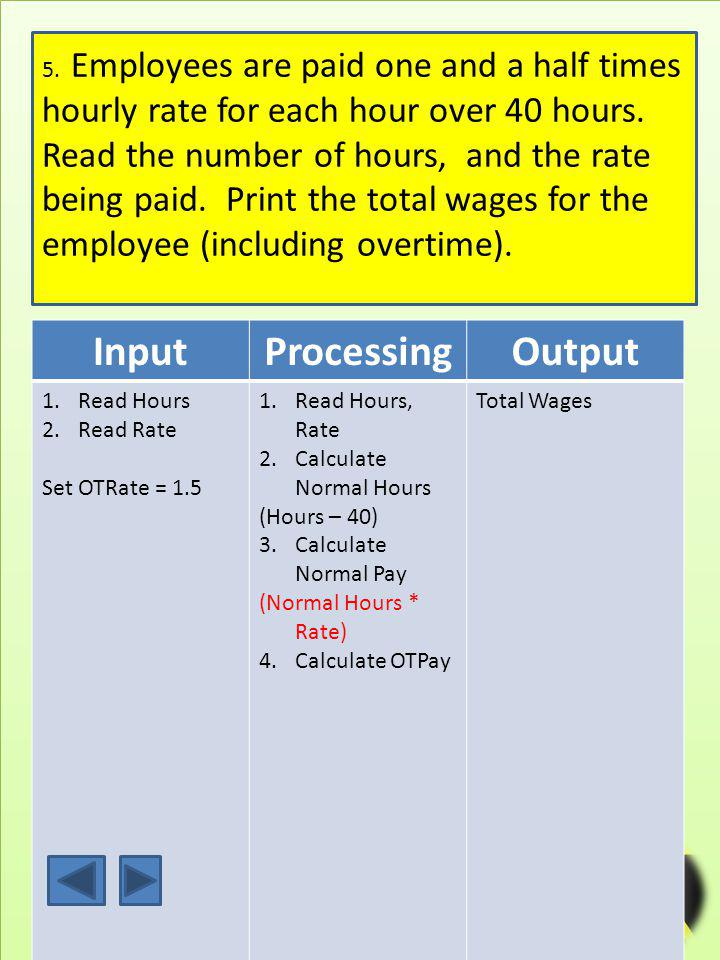 9 InputProcessingOutput 1.Read Hours 2.Read Rate Set OTRate = 1.5 1.Read Hours, Rate 2.Calculate Normal Hours (Hours – 40) 3.Calculate Normal Pay (Normal Hours * Rate) 4.Calculate OTPay 5.