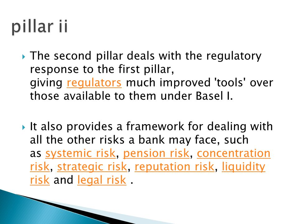  The second pillar deals with the regulatory response to the first pillar, giving regulators much improved tools over those available to them under Basel I.regulators  It also provides a framework for dealing with all the other risks a bank may face, such as systemic risk, pension risk, concentration risk, strategic risk, reputation risk, liquidity risk and legal risk.systemic riskpension riskconcentration riskstrategic riskreputation riskliquidity risklegal risk