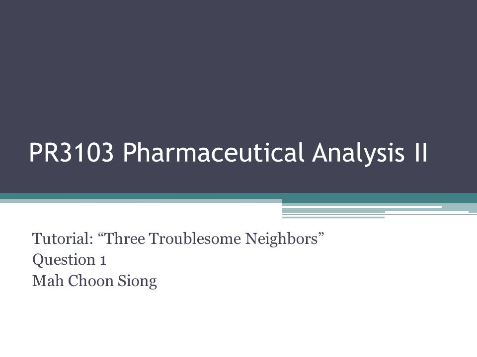 PR3103 Pharmaceutical Analysis II Tutorial: Three Troublesome Neighbors Question 1 Mah Choon Siong