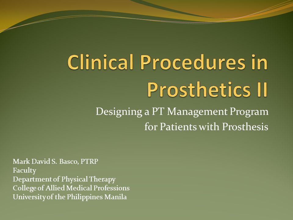 Designing a PT Management Program for Patients with Prosthesis Mark David S. Basco, PTRP Faculty Department of Physical Therapy College of Allied Medi