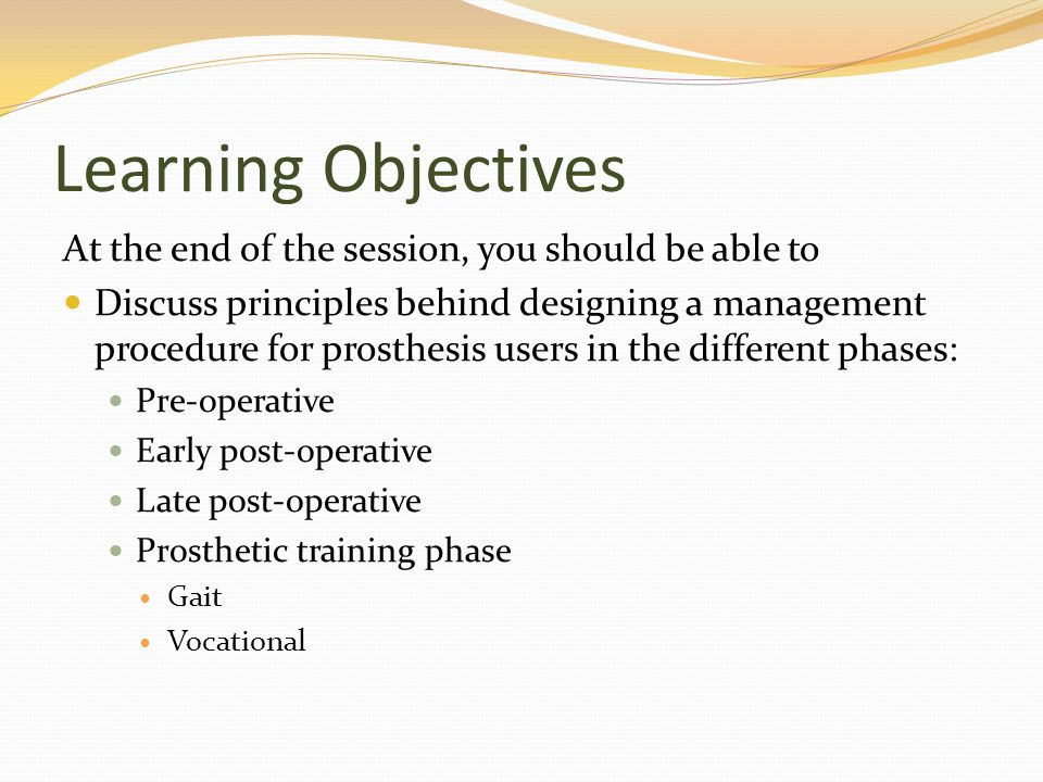 Learning Objectives At the end of the session, you should be able to Discuss indications, precautions, and contraindications to prosthetic management Discuss special considerations when designing a program for children