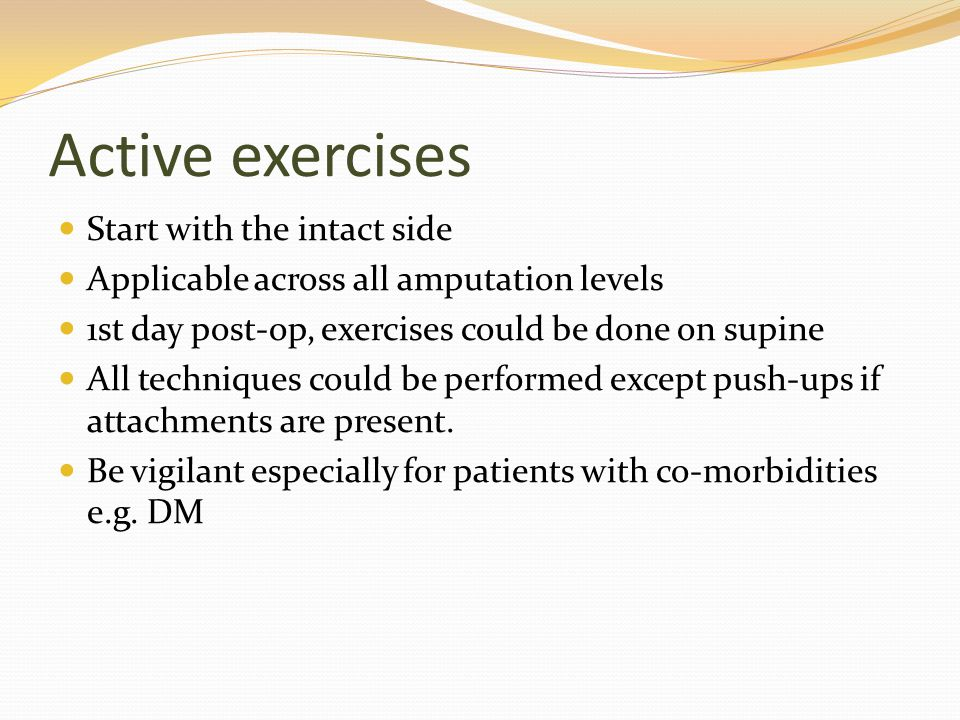 Active exercises Start with the intact side Applicable across all amputation levels 1st day post-op, exercises could be done on supine All techniques