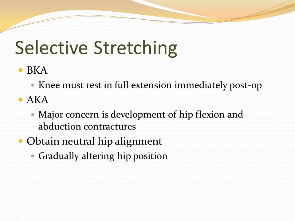 Selective Stretching BKA Knee must rest in full extension immediately post-op AKA Major concern is development of hip flexion and abduction contractur