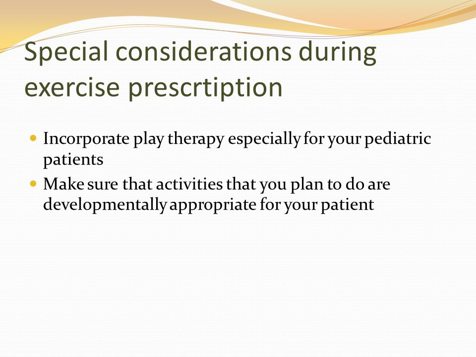 Special considerations during exercise prescrtiption Incorporate play therapy especially for your pediatric patients Make sure that activities that yo
