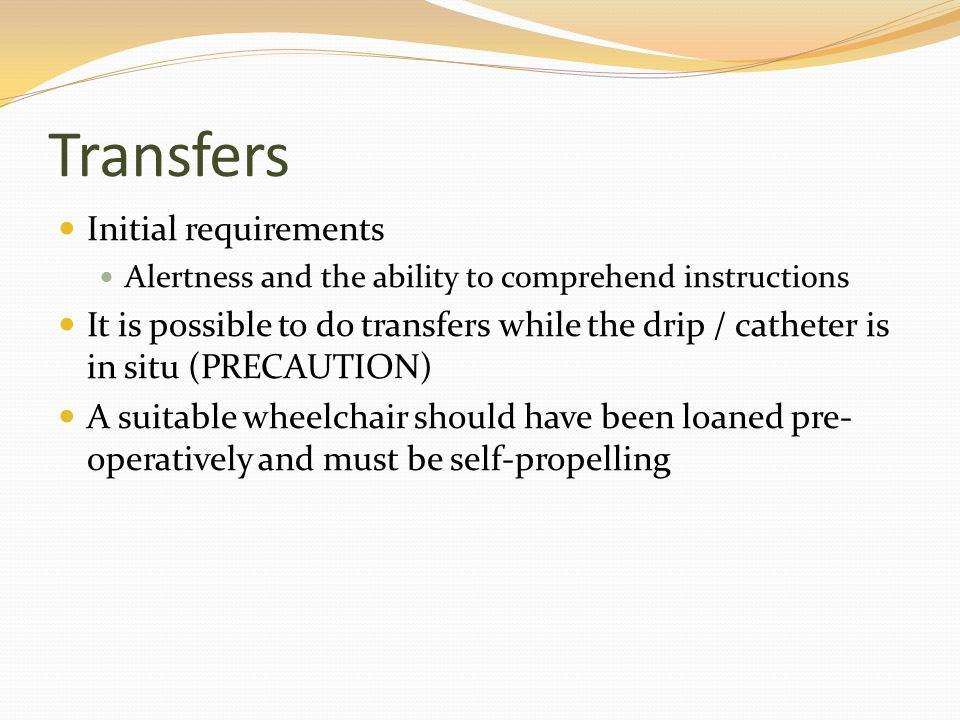 Transfers Initial requirements Alertness and the ability to comprehend instructions It is possible to do transfers while the drip / catheter is in sit