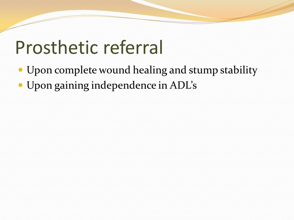 Prosthetic referral Upon complete wound healing and stump stability Upon gaining independence in ADL's